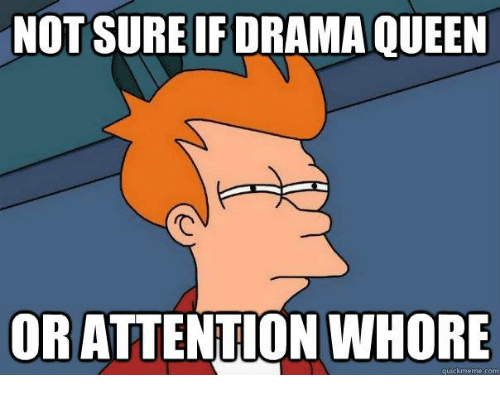 not-sureif-drama-queen-or-attention-whor